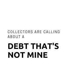 Button: Debt collectors are calling about a debt that's not mine.